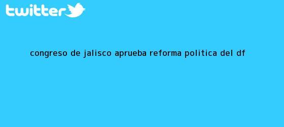 trinos de Congreso de Jalisco aprueba <b>reforma</b> política del DF