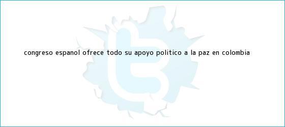 trinos de Congreso español ofrece todo su apoyo político a la paz en <b>Colombia</b>
