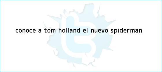 trinos de Conoce a <b>Tom Holland</b>, el nuevo Spiderman