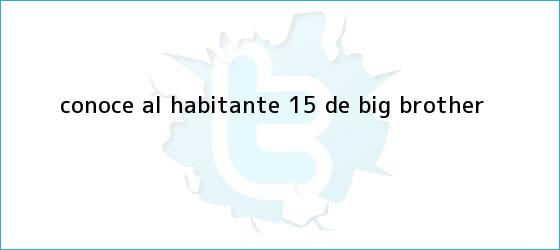 trinos de ¡Conoce al <b>Habitante 15</b> de Big Brother!