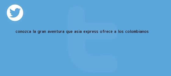 trinos de Conozca la gran aventura que <b>Asia Express</b> ofrece a los colombianos