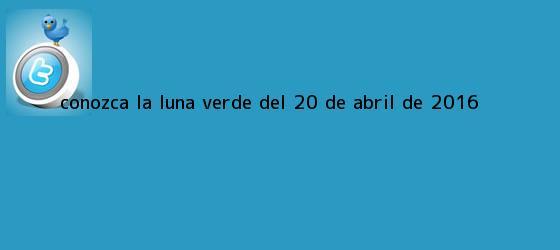 trinos de Conozca la <b>Luna verde</b> del 20 de abril de 2016