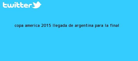 trinos de <b>Copa America 2015</b> llegada de Argentina para la <b>final</b>