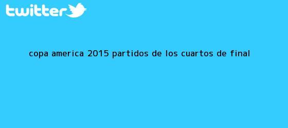 trinos de <b>Copa America</b> 2015 partidos de los <b>cuartos de final</b>