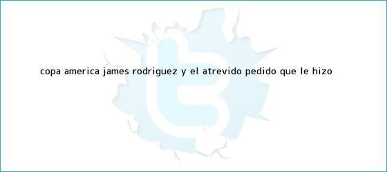 trinos de Copa América: <b>James Rodríguez</b> y el atrevido pedido que le hizo <b>...</b>