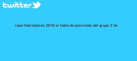 trinos de <b>Copa Libertadores 2018</b>: la tabla de posiciones del grupo 2 de ...