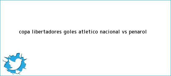 trinos de Copa Libertadores: Goles Atlético <b>Nacional VS Peñarol</b>