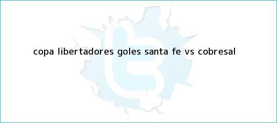 trinos de Copa Libertadores: Goles <b>Santa Fe</b> Vs Cobresal