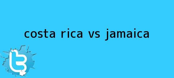 trinos de <b>Costa Rica vs Jamaica</b>