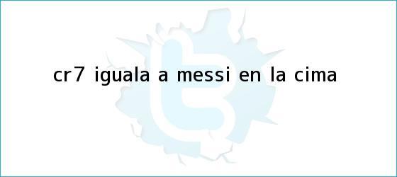trinos de ¡CR7 iguala a Messi en la cima!
