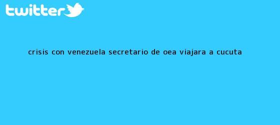 trinos de Crisis con Venezuela Secretario de <b>OEA</b> viajara a Cucuta