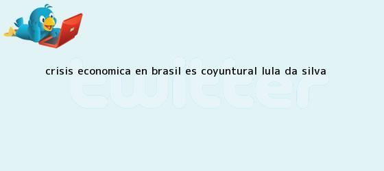 trinos de Crisis económica en Brasil es coyuntural: Lula Da Silva