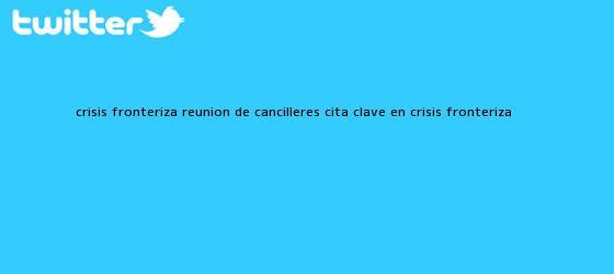 trinos de Crisis fronteriza reunion de cancilleres cita clave en crisis fronteriza <b>...</b>