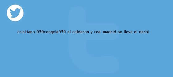 trinos de Cristiano 'congela' el Calderón y <b>Real Madrid</b> se lleva el derbi