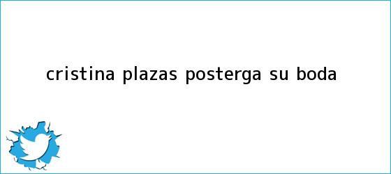 trinos de <b>Cristina Plazas</b> posterga su boda