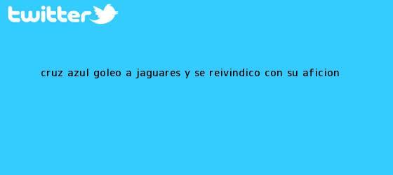 trinos de <b>Cruz Azul</b> goleó a <b>Jaguares</b> y se reivindicó con su afición