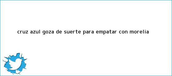 trinos de <b>Cruz Azul</b> goza de suerte para empatar con Morelia