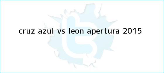trinos de <b>Cruz Azul vs León</b>; Apertura 2015