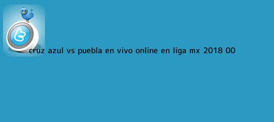 trinos de <b>Cruz Azul vs Puebla</b> en vivo online en Liga MX 2018 (0-0)