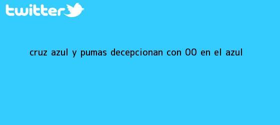 trinos de <b>Cruz Azul</b> y <b>Pumas</b> decepcionan con 0-0 en el Azul