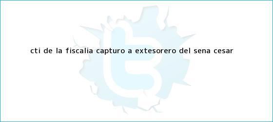 trinos de CTI de la Fiscalía capturó a extesorero del <b>Sena</b> Cesar