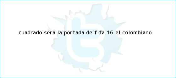 trinos de Cuadrado será la portada de <b>Fifa 16</b> - El Colombiano