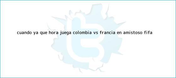 trinos de ¿Cuándo ya qué hora juega <b>Colombia VS Francia</b> en amistoso Fifa?