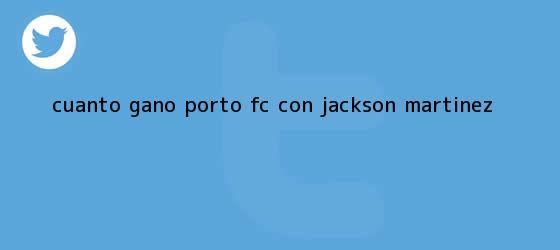 trinos de ¿Cuánto ganó Porto FC. con <b>Jackson Martínez</b>?