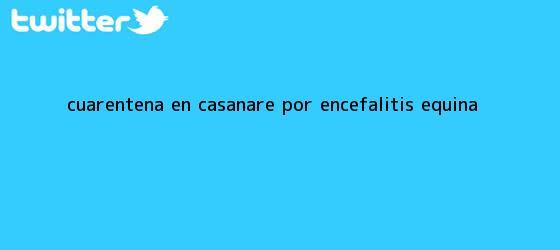 trinos de <u>Cuarentena en Casanare por encefalitis equina</u>
