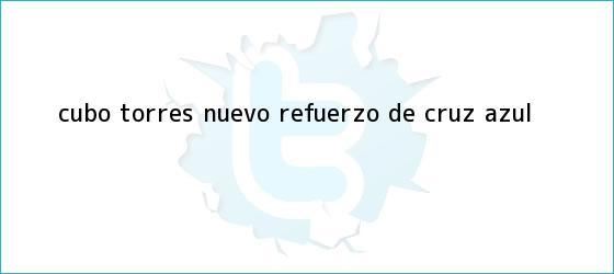 trinos de <b>Cubo Torres</b>, nuevo refuerzo de Cruz Azul