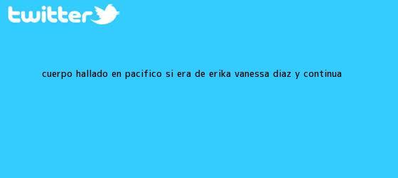 trinos de Cuerpo hallado en Pacífico sí era de <b>Erika Vanessa Díaz</b> y continúa ...