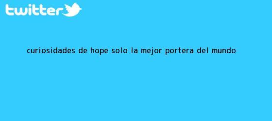 trinos de Curiosidades de <b>Hope Solo</b>, la mejor portera del mundo