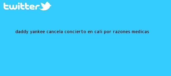 trinos de <b>Daddy Yankee</b> cancela concierto en Cali por razones médicas