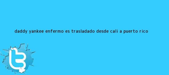 trinos de <b>Daddy Yankee</b> enfermo es trasladado desde Cali a Puerto Rico