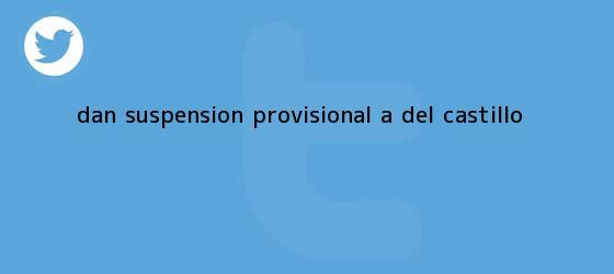 trinos de Dan suspensión provisional a del <b>Castillo</b>