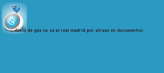 trinos de David <b>De Gea</b> no va al Real Madrid por atraso en documentos