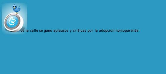 trinos de De la <b>Calle</b> se ganó aplausos y críticas por la adopción homoparental