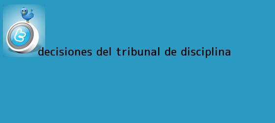 trinos de <b>Decisiones del Tribunal de Disciplina</b>