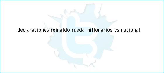 trinos de Declaraciones Reinaldo Rueda <b>Millonarios vs Nacional</b>