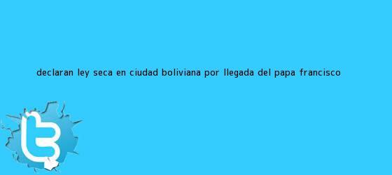 trinos de Declaran ley seca en ciudad <b>boliviana</b> por llegada del papa Francisco