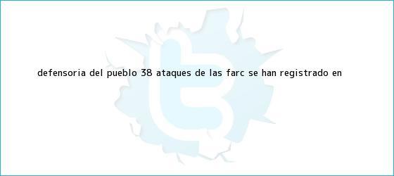 trinos de Defensoría del Pueblo: <b>38</b> ataques de las Farc se han registrado en <b>...</b>