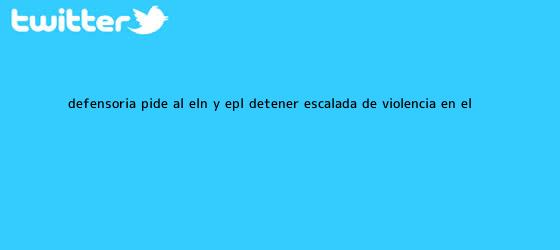 trinos de Defensoría pide al ELN y <b>EPL</b> detener escalada de violencia en el ...