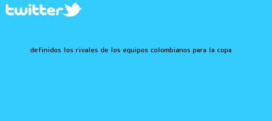 trinos de Definidos los rivales de los equipos colombianos para la <b>Copa</b> ...