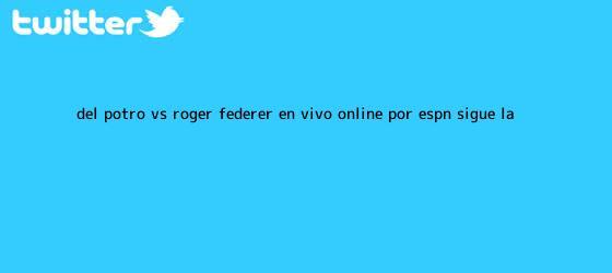 trinos de Del Potro vs. Roger Federer EN <b>VIVO</b> ONLINE por <b>ESPN</b>: sigue la ...