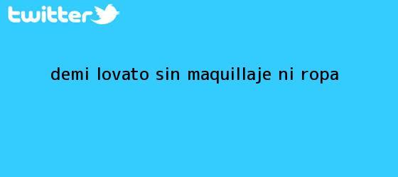 trinos de <b>Demi Lovato</b>, sin maquillaje ni ropa