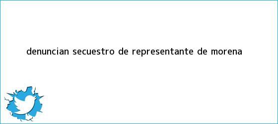 trinos de Denuncian secuestro de representante de <b>Morena</b>