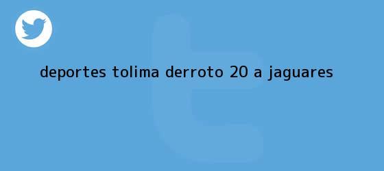 trinos de <b>Deportes Tolima derroto 20 a Jaguares</b>