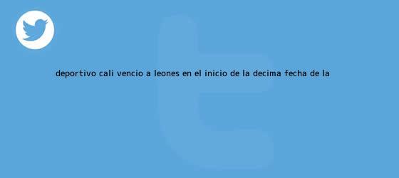 trinos de <b>Deportivo Cali</b> venció a Leones en el inicio de la décima fecha de la ...