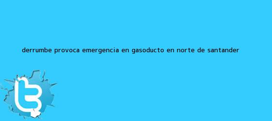 trinos de <i>Derrumbe provoca emergencia en gasoducto en Norte de Santander</i>