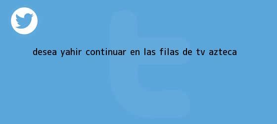 trinos de Desea Yahir continuar en las filas de <b>TV Azteca</b>